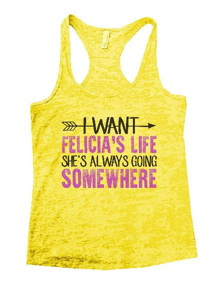I Want Felicia's Life She's Always Going Somewhere Burnout Tank Top By BurnoutTankTops.com - 1180 - Funny Shirts Tank Tops Burnouts and Triblends  - 1