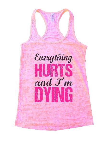 Everything Hurts And I'm Dying Burnout Tank Top By BurnoutTankTops.com - 1192 - Funny Shirts Tank Tops Burnouts and Triblends  - 2