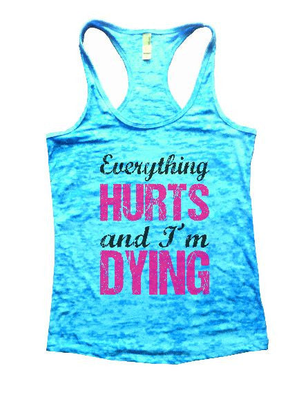 Everything Hurts And I'm Dying Burnout Tank Top By BurnoutTankTops.com - 1192 - Funny Shirts Tank Tops Burnouts and Triblends  - 3