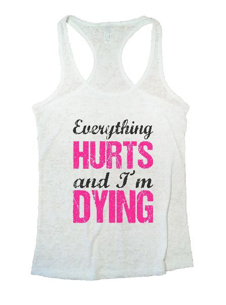 Everything Hurts And I'm Dying Burnout Tank Top By BurnoutTankTops.com - 1192 - Funny Shirts Tank Tops Burnouts and Triblends  - 6