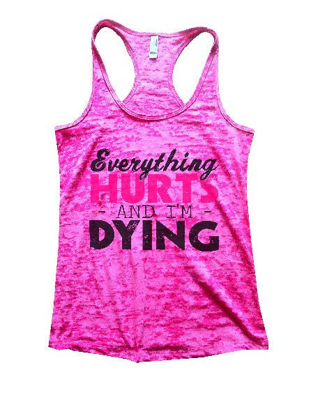 Everything Hurts And I'm Dying Burnout Tank Top By BurnoutTankTops.com - 1221 - Funny Shirts Tank Tops Burnouts and Triblends  - 1