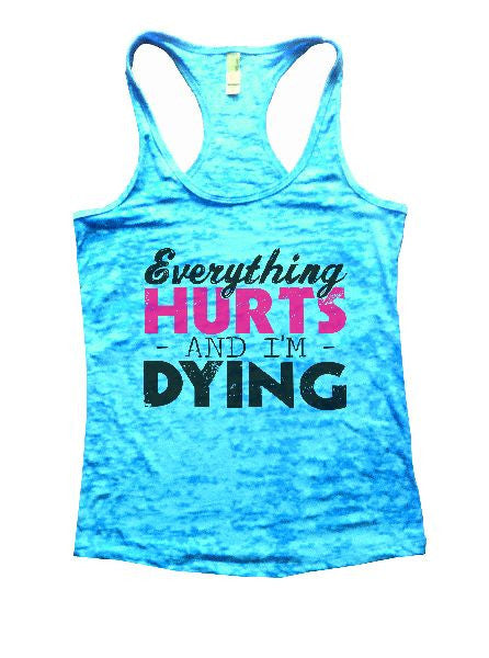 Everything Hurts And I'm Dying Burnout Tank Top By BurnoutTankTops.com - 1221 - Funny Shirts Tank Tops Burnouts and Triblends  - 4