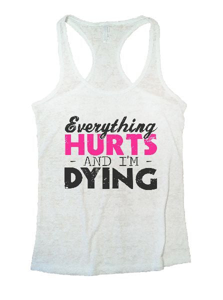 Everything Hurts And I'm Dying Burnout Tank Top By BurnoutTankTops.com - 1221 - Funny Shirts Tank Tops Burnouts and Triblends  - 6