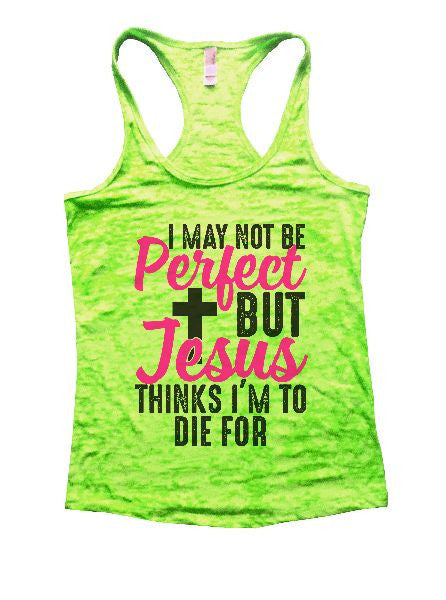I May Not Be Perfect But Jesus Thinks I'm To Die For Burnout Tank Top By BurnoutTankTops.com - 1234 - Funny Shirts Tank Tops Burnouts and Triblends  - 1