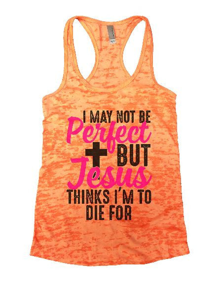 I May Not Be Perfect But Jesus Thinks I'm To Die For Burnout Tank Top By BurnoutTankTops.com - 1234 - Funny Shirts Tank Tops Burnouts and Triblends  - 4