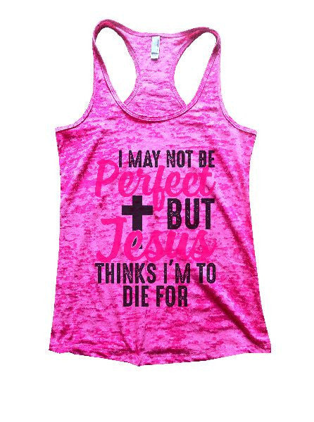 I May Not Be Perfect But Jesus Thinks I'm To Die For Burnout Tank Top By BurnoutTankTops.com - 1234 - Funny Shirts Tank Tops Burnouts and Triblends  - 5