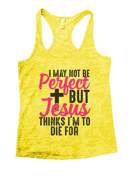 I May Not Be Perfect But Jesus Thinks I'm To Die For Burnout Tank Top By BurnoutTankTops.com - 1234 - Funny Shirts Tank Tops Burnouts and Triblends  - 7