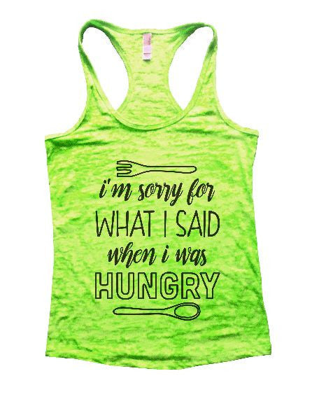 I'm Sorry For What I Said When I Was Hungry Burnout Tank Top By BurnoutTankTops.com - 1298 - Funny Shirts Tank Tops Burnouts and Triblends  - 1