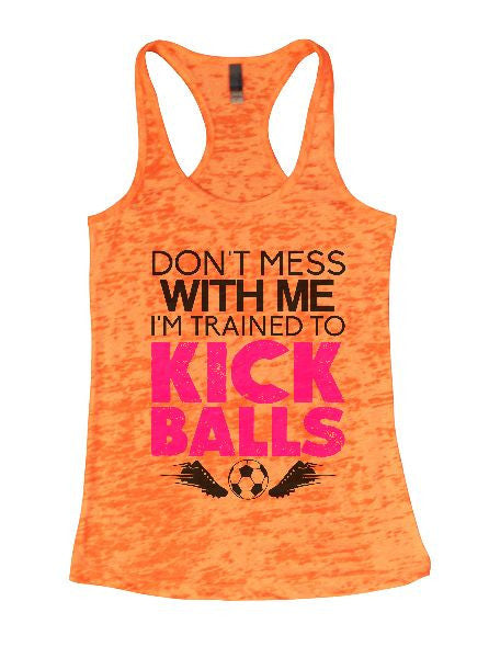 Don't Mess With Me I'm Trained To Kick Balls Burnout Tank Top By BurnoutTankTops.com - 1325 - Funny Shirts Tank Tops Burnouts and Triblends  - 3