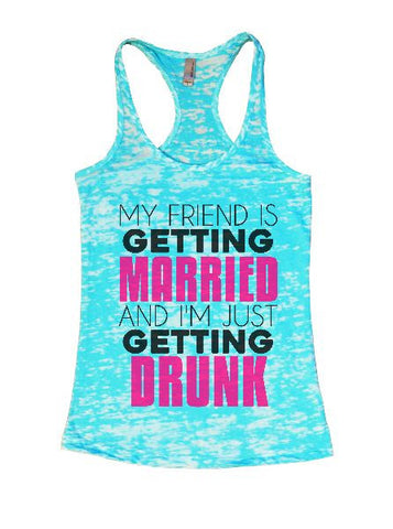 My Friend Is Getting Married And I'm Just Getting Drunk Burnout Tank Top By BurnoutTankTops.com - 1346 - Funny Shirts Tank Tops Burnouts and Triblends  - 1