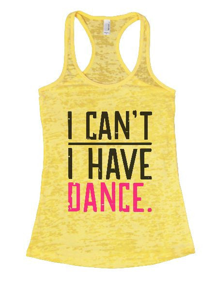 I Can't I Have Dance. Burnout Tank Top By BurnoutTankTops.com - 1349 - Funny Shirts Tank Tops Burnouts and Triblends  - 1