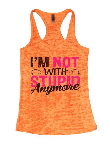 I'm Not With Stupin Anymore Burnout Tank Top By BurnoutTankTops.com - 1402 - Funny Shirts Tank Tops Burnouts and Triblends  - 1