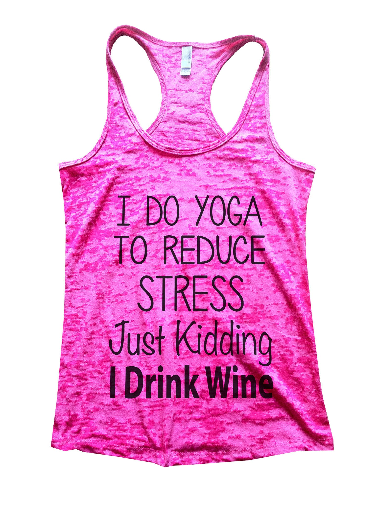 I Do Yoga To Reduce Stress Just Kidding I Drink Wine Burnout Tank Top By BurnoutTankTops.com - 627 - Funny Shirts Tank Tops Burnouts and Triblends  - 5