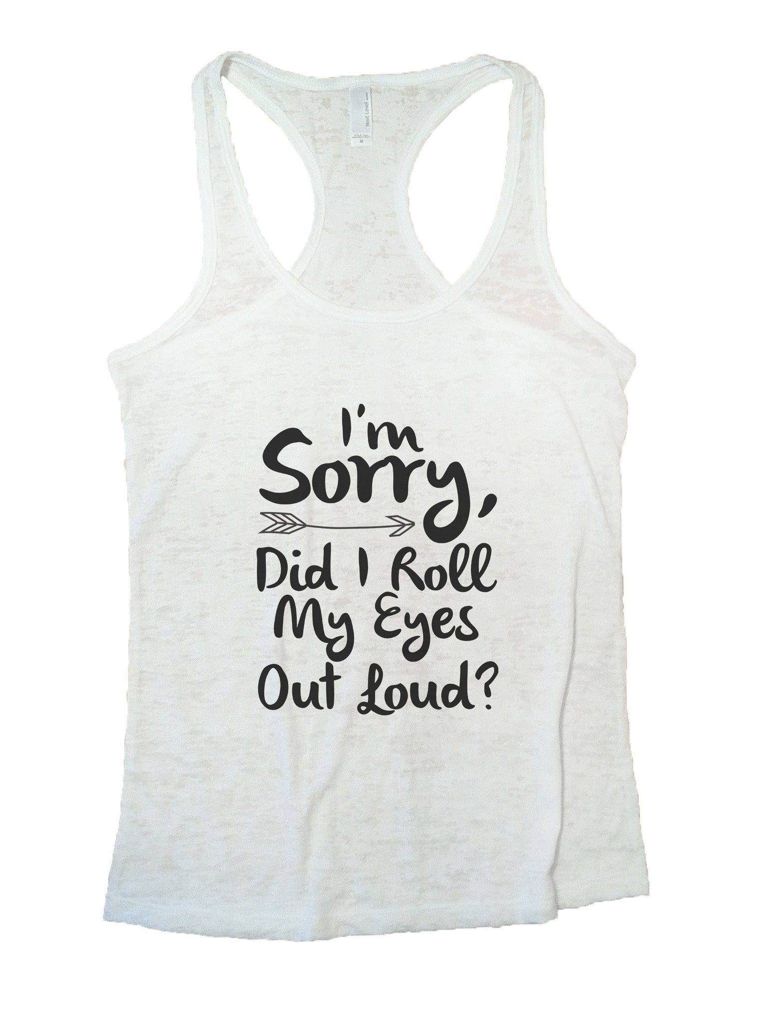 I'm Sorry, Did I Roll My Eyes Out Loud? Burnout Tank Top By BurnoutTankTops.com - 832 - Funny Shirts Tank Tops Burnouts and Triblends  - 6