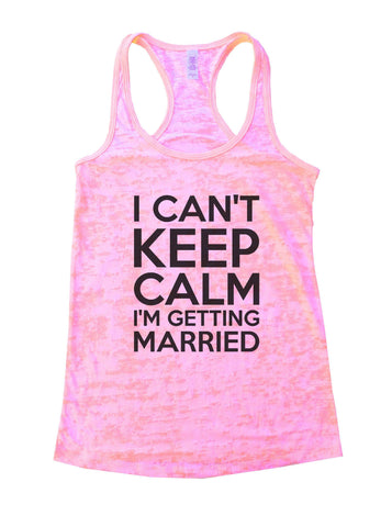 I Can't Keep Calm I'm Getting Married Burnout Tank Top By BurnoutTankTops.com - 887 - Funny Shirts Tank Tops Burnouts and Triblends  - 1