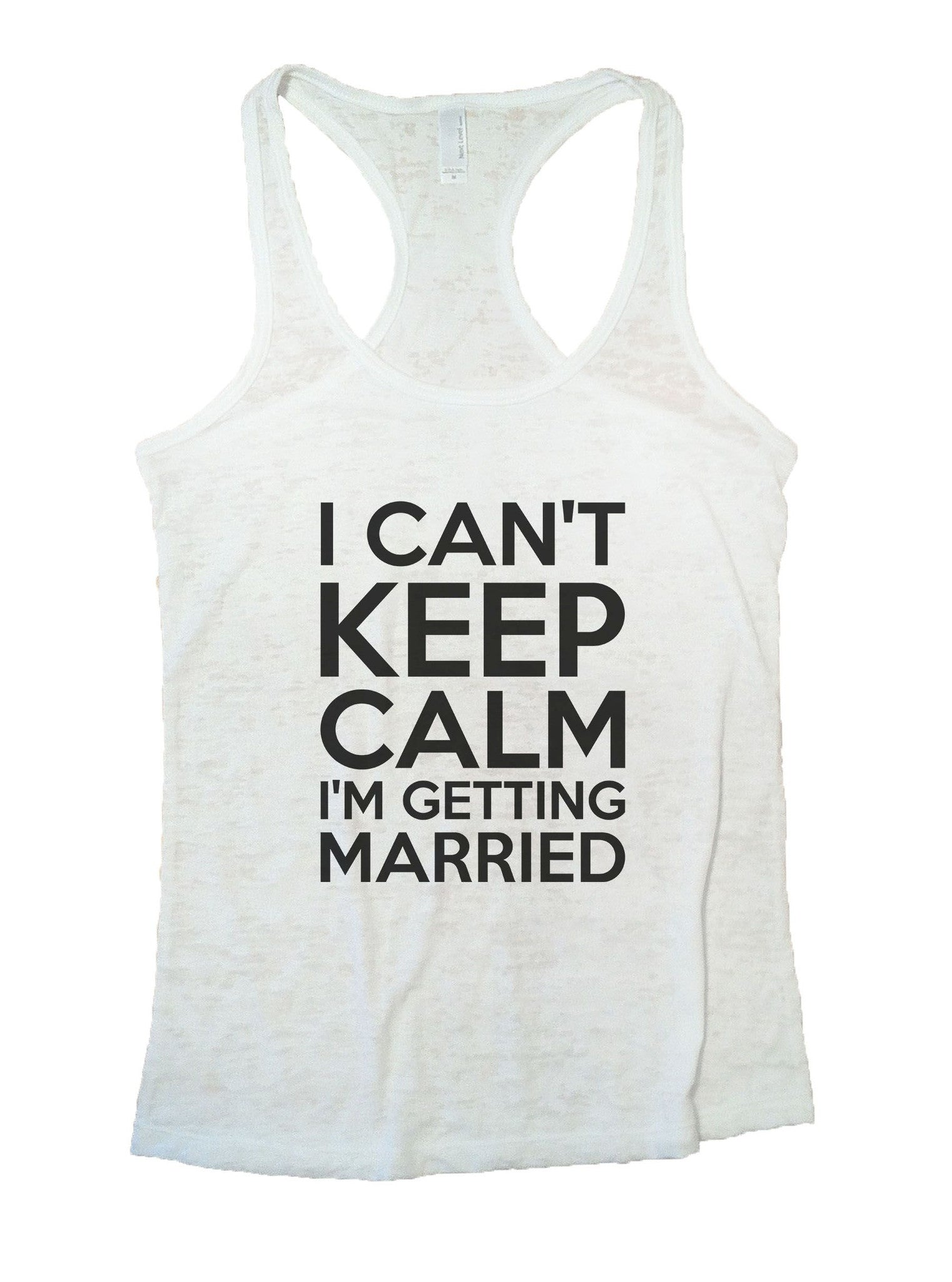 I Can't Keep Calm I'm Getting Married Burnout Tank Top By BurnoutTankTops.com - 887 - Funny Shirts Tank Tops Burnouts and Triblends  - 6
