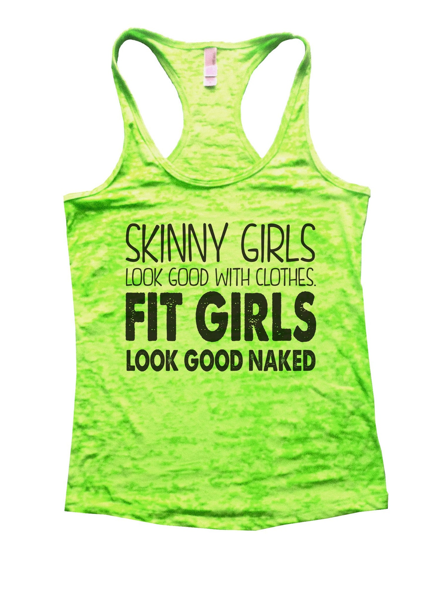 Skinny Girls Look Good With Clothes. Fit Girls Look Good Naked Burnout Tank Top By BurnoutTankTops.com - 916 - Funny Shirts Tank Tops Burnouts and Triblends  - 3
