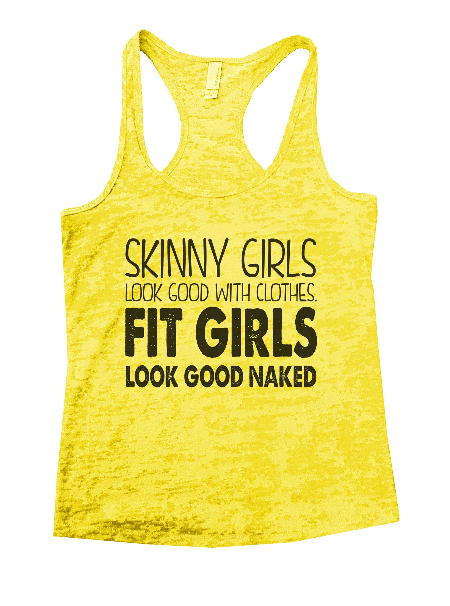 Skinny Girls Look Good With Clothes. Fit Girls Look Good Naked Burnout Tank Top By BurnoutTankTops.com - 916 - Funny Shirts Tank Tops Burnouts and Triblends  - 6
