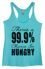 Womens Fashion Triblend Tank Top - There's A 99.9% Chance Im Hungry - Tri-917 - Funny Shirts Tank Tops Burnouts and Triblends  - 1