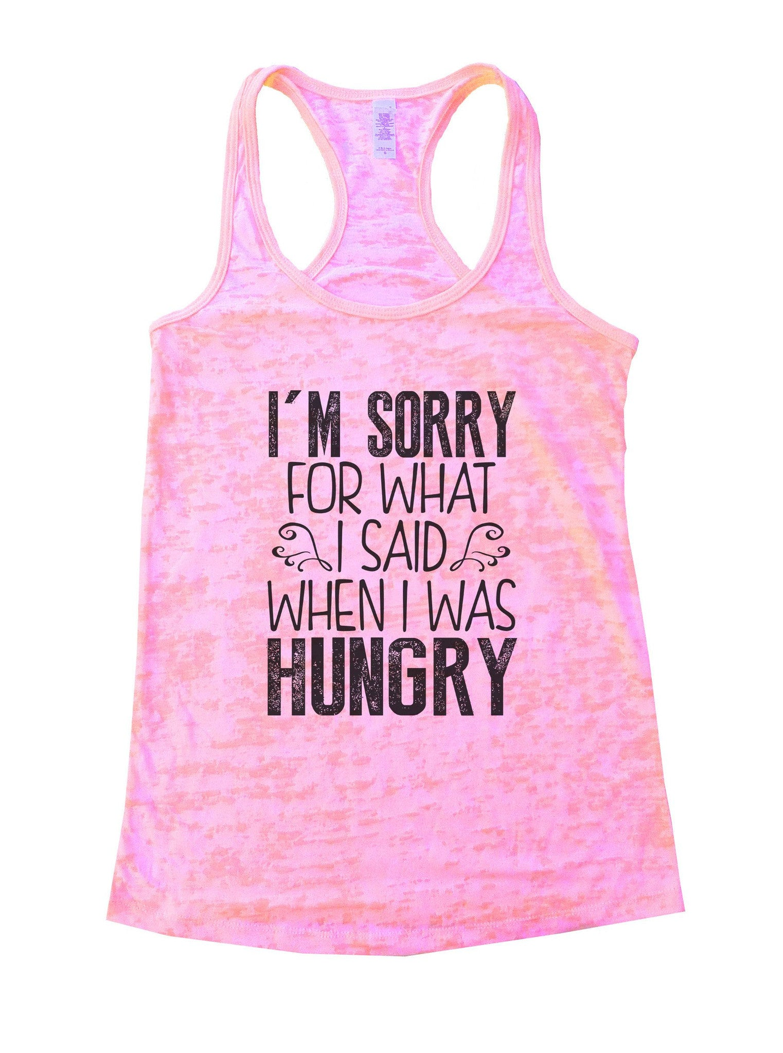 I'm Sorry For What I Said When I Was Hungry Burnout Tank Top By BurnoutTankTops.com - 952 - Funny Shirts Tank Tops Burnouts and Triblends  - 2