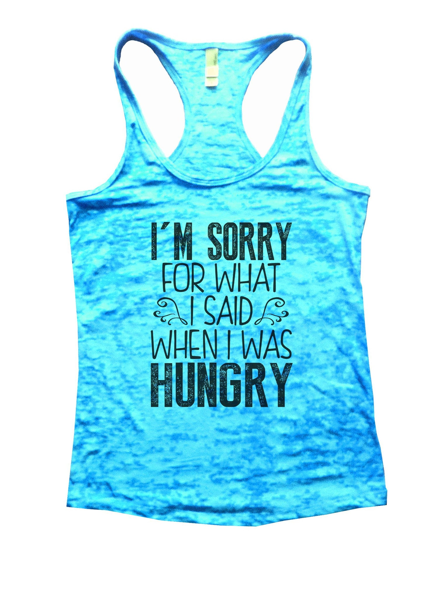 I'm Sorry For What I Said When I Was Hungry Burnout Tank Top By BurnoutTankTops.com - 952 - Funny Shirts Tank Tops Burnouts and Triblends  - 4
