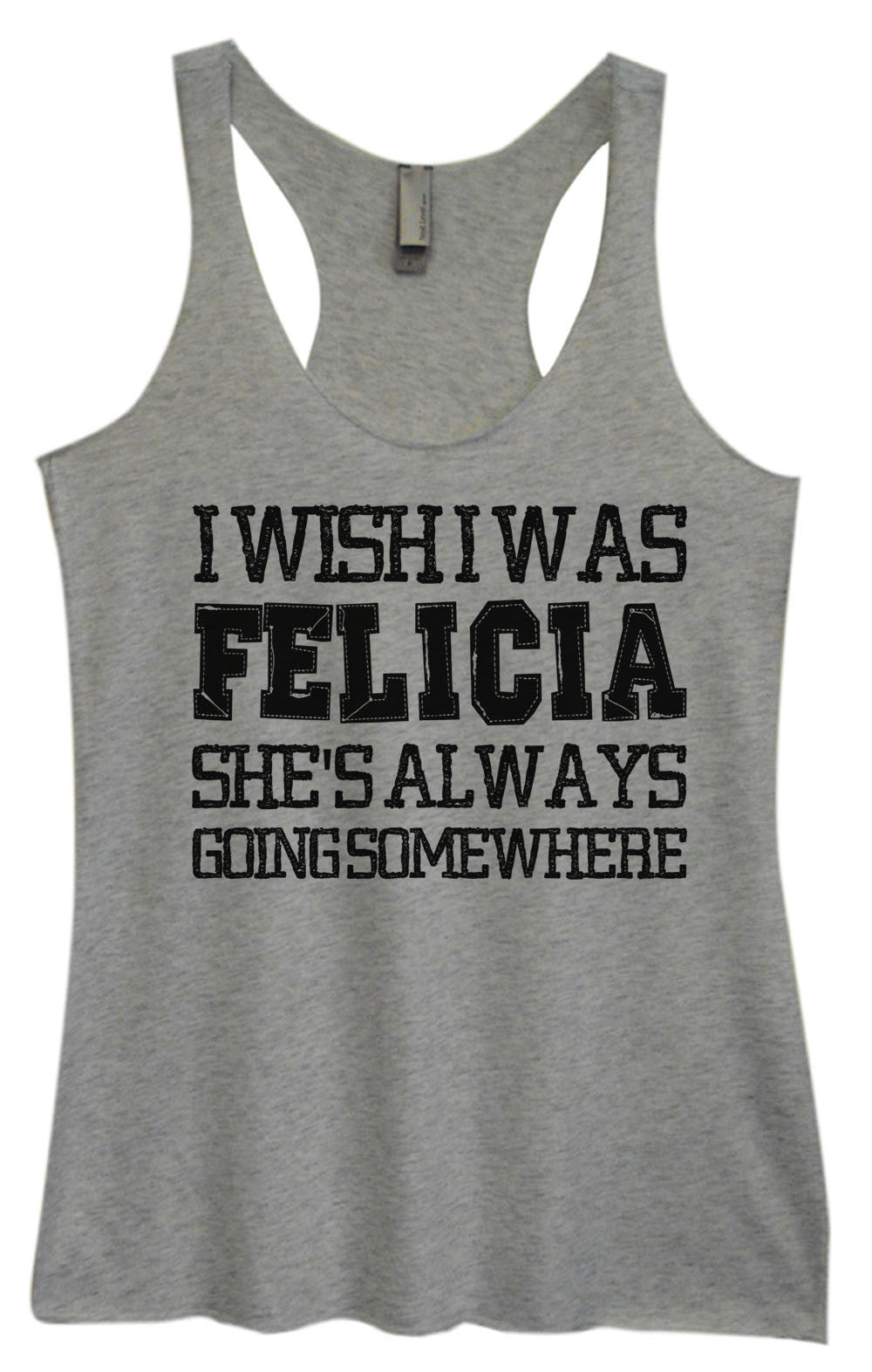 Womens Fashion Triblend Tank Top - I Wish I Was Felicia She's Always Going Some Where - Tri-997 - Funny Shirts Tank Tops Burnouts and Triblends  - 2