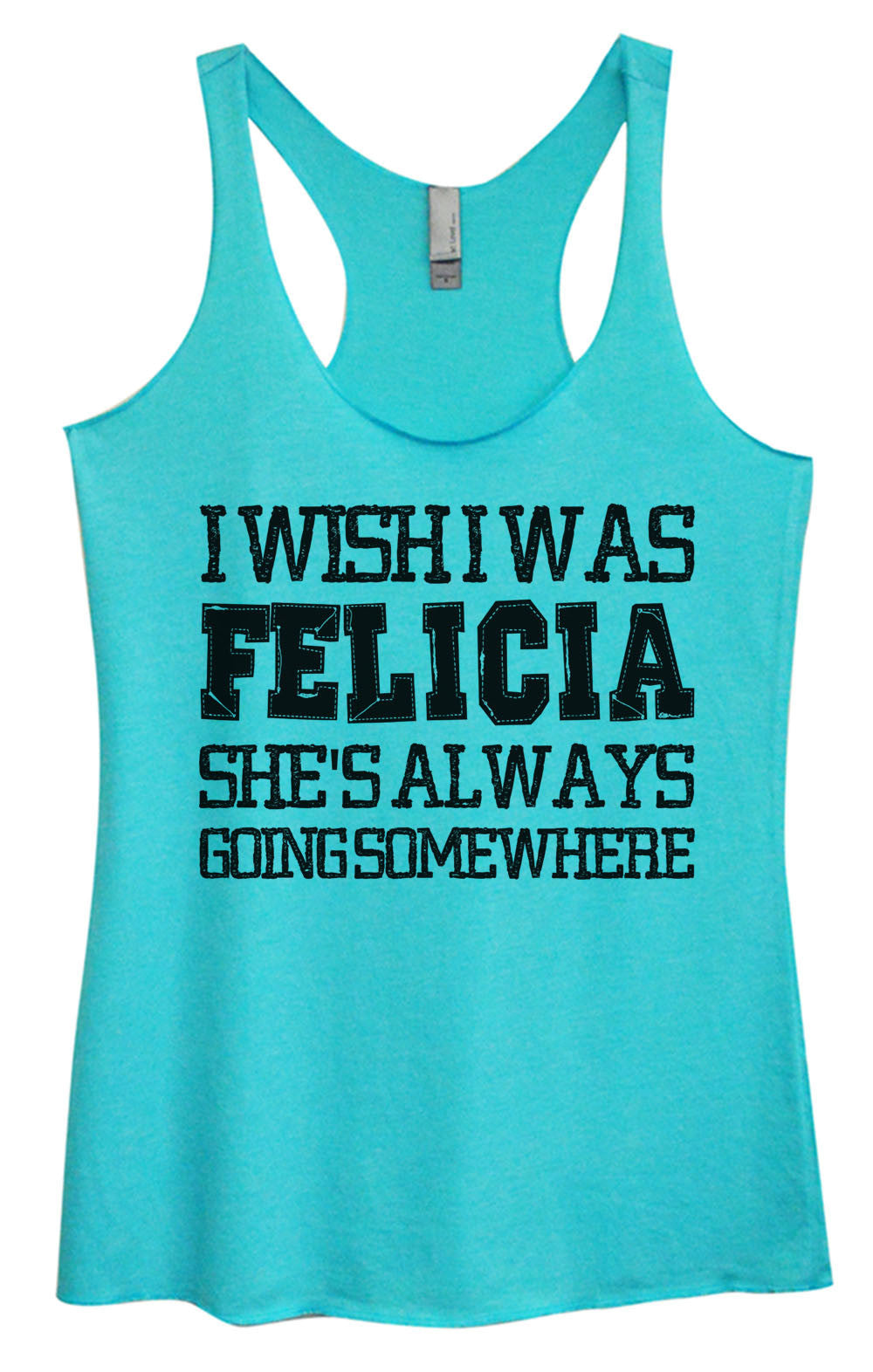 Womens Fashion Triblend Tank Top - I Wish I Was Felicia She's Always Going Some Where - Tri-997 - Funny Shirts Tank Tops Burnouts and Triblends  - 4