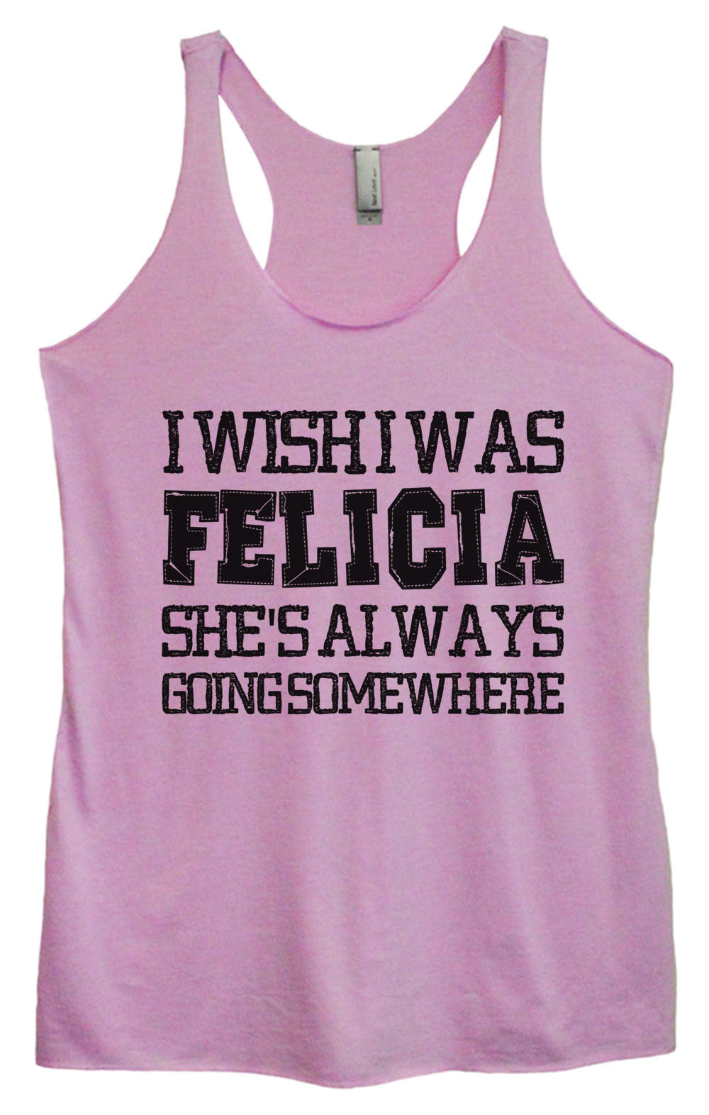 Womens Fashion Triblend Tank Top - I Wish I Was Felicia She's Always Going Some Where - Tri-997 - Funny Shirts Tank Tops Burnouts and Triblends  - 3