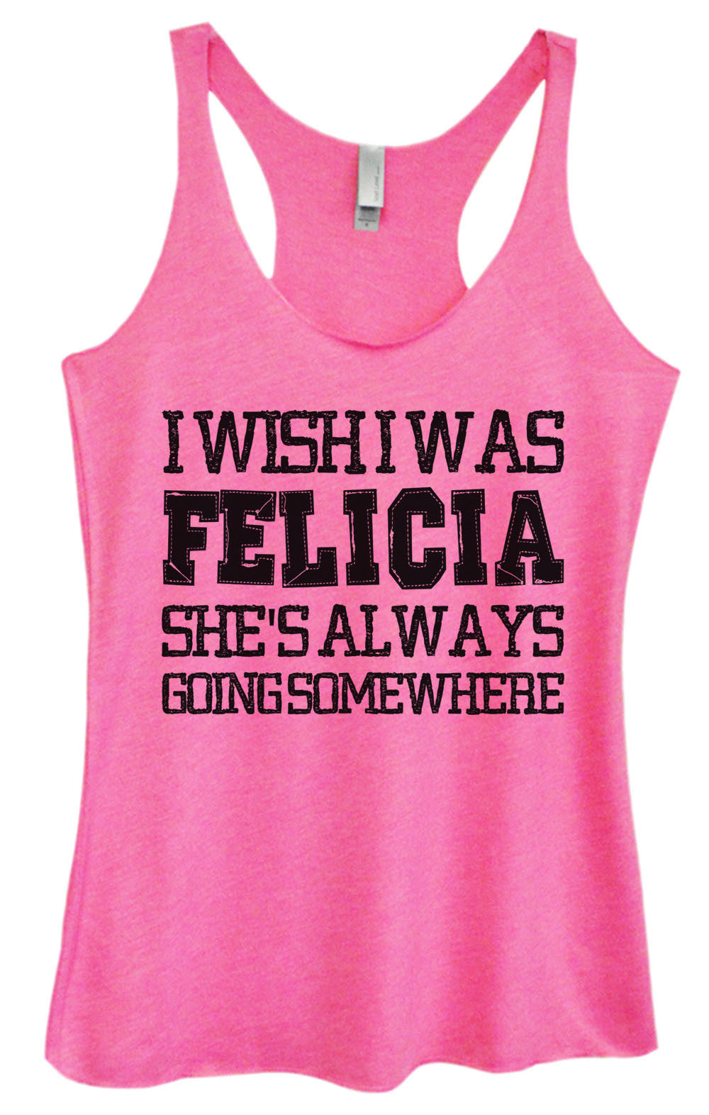 Womens Fashion Triblend Tank Top - I Wish I Was Felicia She's Always Going Some Where - Tri-997 - Funny Shirts Tank Tops Burnouts and Triblends  - 1