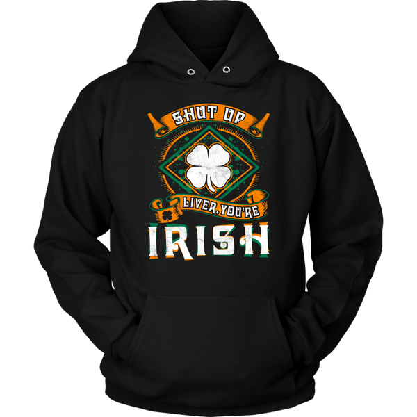 Shut Up Liver, You're Irish- Shirts, Long Sleeve, Hoodie, Tanks