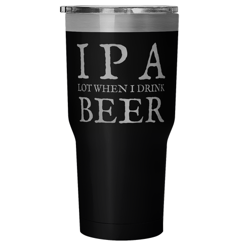 I P A Lot When I Drink Beer Tumbler