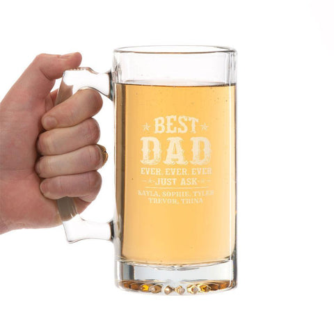 """Best Dad Ever, Ever, Ever Just Ask...."" Personalized Beer Mug  16 oz. Sport Glass Tankard Beer Mug with starburst design on the bottom is perfect for your favorite drink.  This style of beer mug is very durable and is a favorite beer mug to many.  This traditional style beer glass is generously sized, with plenty of room for beer or any other choice beverage.  Dishwasher Safe. **Artwork is applied by Laser heat and pressure etching. (No color added)"