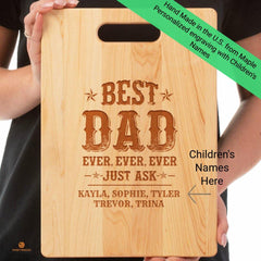 "Great gift idea for Dad's or Granddad's for any occasion ""Best Dad Ever, Ever, Ever ""Just Ask"" Personalized with kid's names Add names to the personalization field. Click Button to Review Premium Maple Cutting Board Made in USA. Not dishwasher safe. Hand washing is recommended. 9 ""X 12 1/2"" **Design is laser etched into the word with Heat and Pressure. NO Color added!"