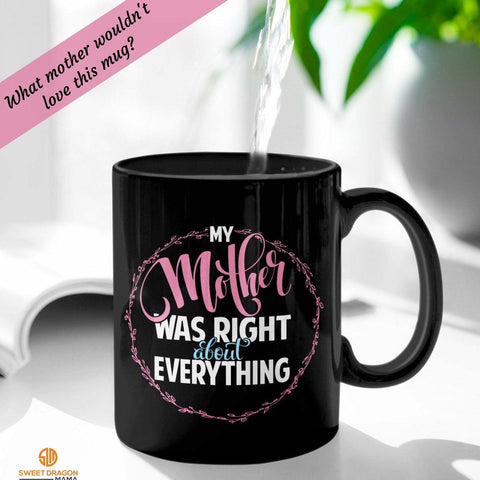 """My Mother Was Right About Everything"" 11 oz Black Mug Great gift for any Mom or Grandma for any occasion 11 oz volume capacity High-quality black ceramic mug Microwave and dishwasher safe Measures 3.75"" tall"