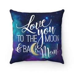 """Love You to the Moon and Back Mom""  Spun Polyester Square Pillow Great gift for Mom for any occasion.  One she will always cherish. 4 sizes available.  100% Polyester cover  Double sided print  Concealed zipper Polyester pillow included"