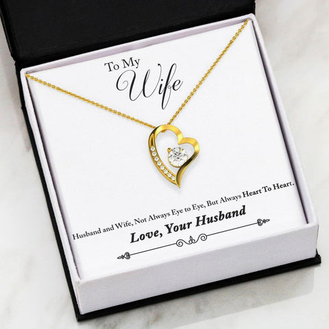 "To My Wife: Heart to Heart Forever Love Necklace  To My Wife: ""Husband and Wife, Not Always Eye to Eye, But Always Heart to Heart"" Love, Your Husband  High polished heart pendant surrounding a flawless 6.5mm Cubic Zirconia, embellished with smaller Cubic Zirconia adding sparkle and shine. The pendant is available in 14k White Gold finish or 18k Yellow Gold finish"