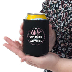 """My Mother Was Right About Everything"" Can Wrap  What mother wouldn't want to hear these words? Great gift ideas for moms, grandma for any occasion. 100% Neoprene Fits standard cans Keeps Your Beverage ICE COLD!"
