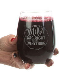 """My Mother Was Right About Everything"" Stemless Wine Wine What mother wouldn't want to hear these words from her children! We love these for any beverage- smoothies, mocktails, lemonade, iced tea...Their unique bowl shape is ideal for serving many types of wine and cocktails plus the stemless base provides stability and eliminates the risk of stem breakage common among traditional wine glasses.   21-oz. Clear Luminarc® Stemless Wine Glass"