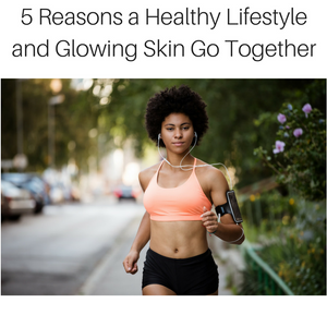 5 Reasons a Healthy Lifestyle and Glowing Skin Go Together
