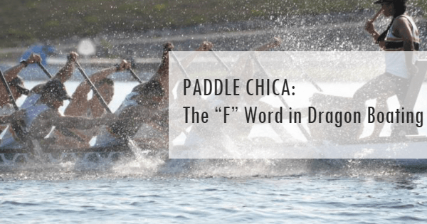 "PADDLE CHICA: The ""F"" Word in Dragon Boating"