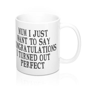 Mum I Just Want To Say Congratulations I Turned Out Perfect Mug 11oz