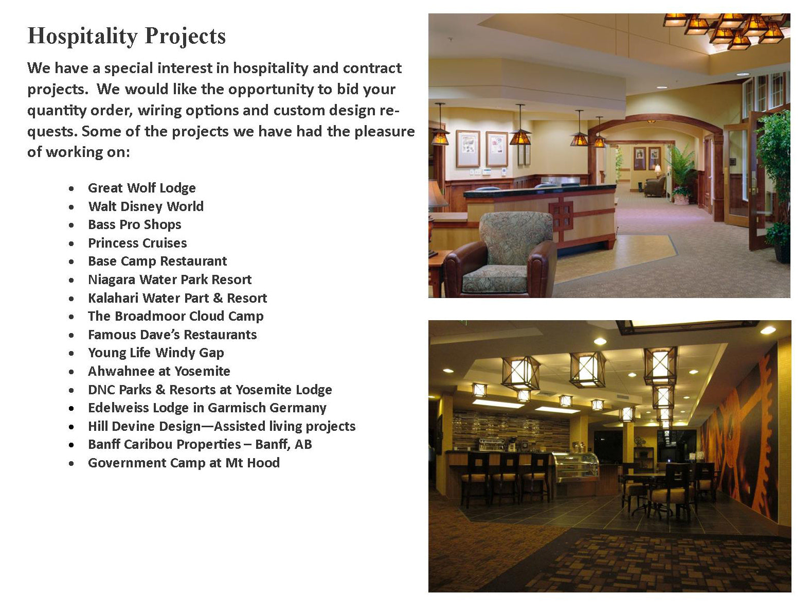 Great Wolf Lodge, Walt Disney World, Bass Pro Shops, Princess Cruises, Base Camp Restaurant, Niagara Water Park Resort, Kalahari Water Part & Resort, The Broadmoor Cloud Camp, Famous Dave's Restaurants, Young Life Windy Gap, Ahwahnee at Yosemite, DNC Parks & Resorts at Yosemite Lodge, Edelweiss Lodge in Garmisch Germany, Hill Devine Design Assisted living projects, Banff Caribou Properties Banff AB, Government Camp at Mt Hood, Xanterra Parks and Resorts