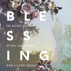 BLESSING: The Sacred Ground of Self Compassion 3 Class Course (recorded)