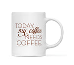 Today My Coffee Needs Coffee Mug