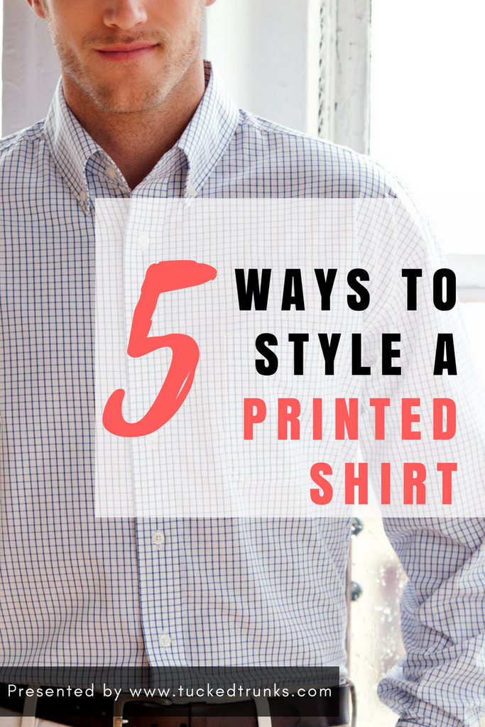 5 Ways to Style a Printed Shirt by Tucked Trunks