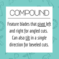 Compound: Feature blades that pivot left and right for angled cuts.  Can also tilt in a single direction for beveled cuts.