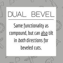 Dual Bevel: Same functionality as compound, but can also tilt in both directions for beveled cuts.