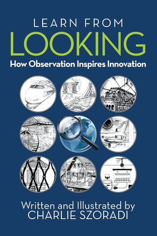"Learn from Looking: How Observation Inspires Innovation - By: Charlie Szoradi - Single Book (6""x9"" Hardcover)"