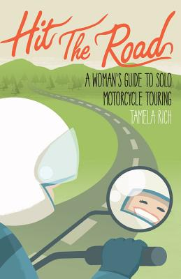 Hit The Road: A Woman's Guide to Solo Motorcryle Touring by Tamela Rich