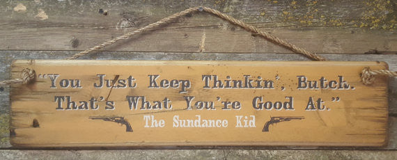 Western Movie Quote: Sundance Kid. You Just Keep Thinkin' Butch. That's What You're Good At.